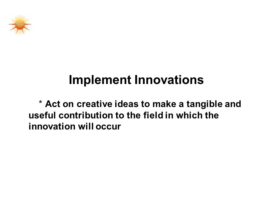 Implement Innovations * Act on creative ideas to make a tangible and useful contribution to the field in which the innovation will occur