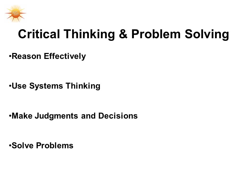 Critical Thinking & Problem Solving Reason Effectively Use Systems Thinking Make Judgments and Decisions Solve Problems