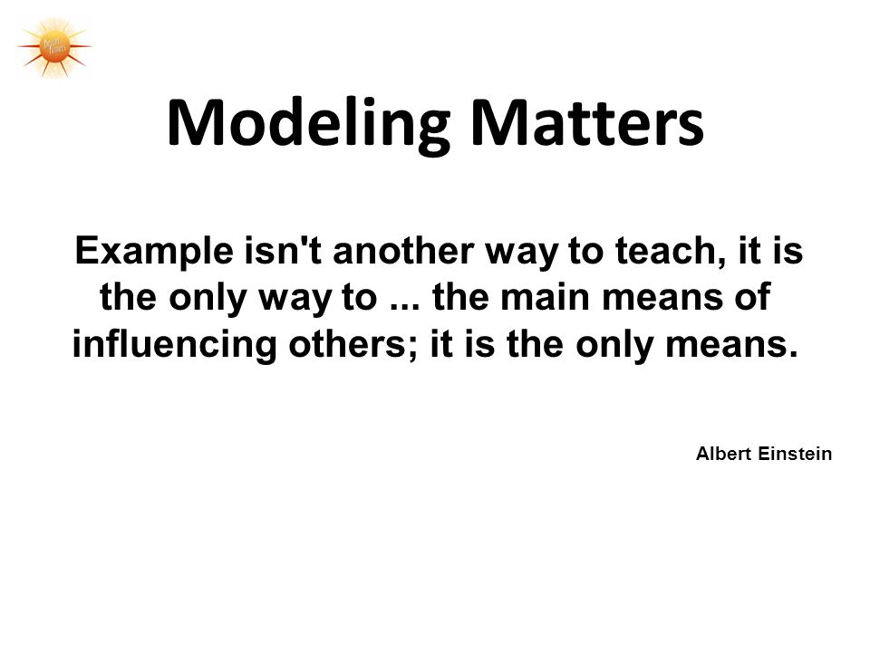 Modeling Matters Example isn t another way to teach, it is the only way to...