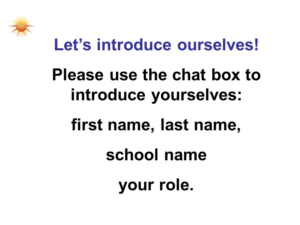 Lets introduce ourselves! Please use the chat box to introduce yourselves: first name, last name, school name your role.