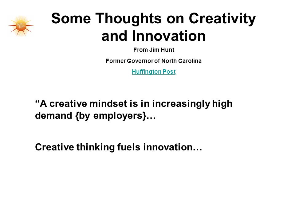 Some Thoughts on Creativity and Innovation From Jim Hunt Former Governor of North Carolina Huffington Post A creative mindset is in increasingly high