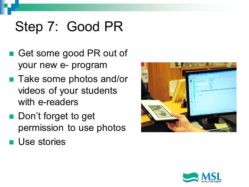 Step 7: Good PR Get some good PR out of your new e- program Take some photos and/or videos of your students with e-readers Dont forget to get permission to use photos Use stories