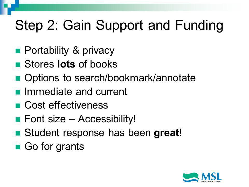 Step 2: Gain Support and Funding Portability & privacy Stores lots of books Options to search/bookmark/annotate Immediate and current Cost effectiveness Font size – Accessibility.