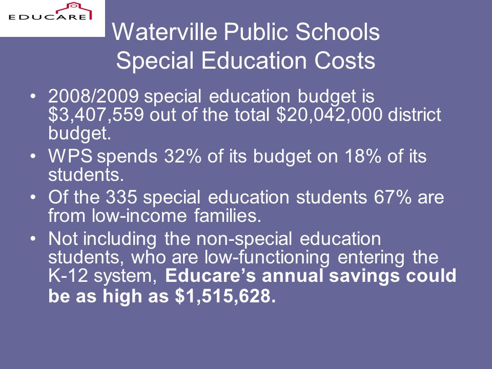 Waterville Public Schools Special Education Costs 2008/2009 special education budget is $3,407,559 out of the total $20,042,000 district budget.