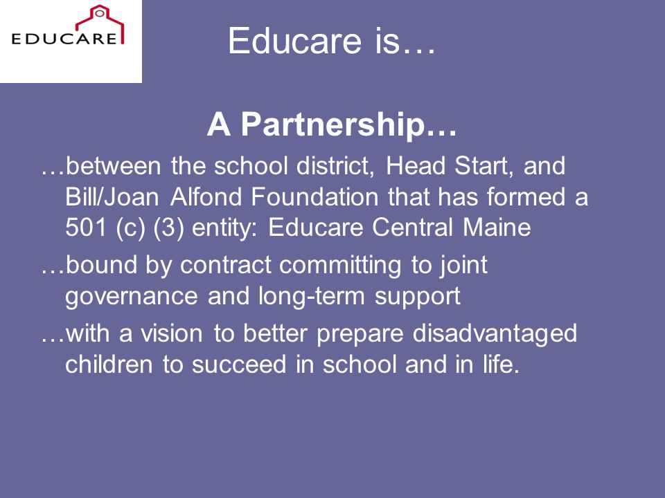 Educare is… A Partnership… …between the school district, Head Start, and Bill/Joan Alfond Foundation that has formed a 501 (c) (3) entity: Educare Central Maine …bound by contract committing to joint governance and long-term support …with a vision to better prepare disadvantaged children to succeed in school and in life.
