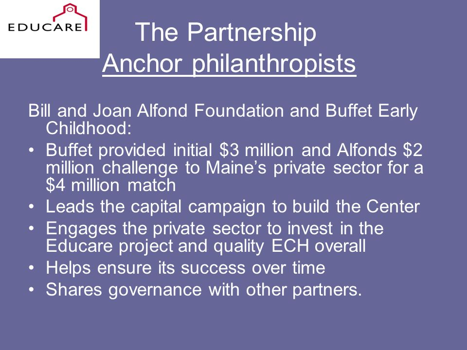 The Partnership Anchor philanthropists Bill and Joan Alfond Foundation and Buffet Early Childhood: Buffet provided initial $3 million and Alfonds $2 million challenge to Maines private sector for a $4 million match Leads the capital campaign to build the Center Engages the private sector to invest in the Educare project and quality ECH overall Helps ensure its success over time Shares governance with other partners.
