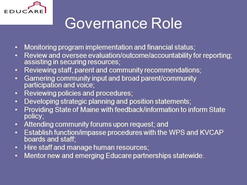Governance Role Monitoring program implementation and financial status; Review and oversee evaluation/outcome/accountability for reporting; assisting in securing resources; Reviewing staff, parent and community recommendations; Garnering community input and broad parent/community participation and voice; Reviewing policies and procedures; Developing strategic planning and position statements; Providing State of Maine with feedback/information to inform State policy; Attending community forums upon request; and Establish function/impasse procedures with the WPS and KVCAP boards and staff; Hire staff and manage human resources; Mentor new and emerging Educare partnerships statewide.