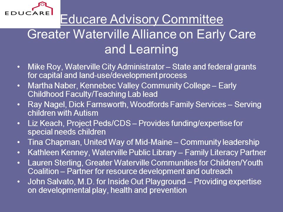 Educare Advisory Committee Greater Waterville Alliance on Early Care and Learning Mike Roy, Waterville City Administrator – State and federal grants for capital and land-use/development process Martha Naber, Kennebec Valley Community College – Early Childhood Faculty/Teaching Lab lead Ray Nagel, Dick Farnsworth, Woodfords Family Services – Serving children with Autism Liz Keach, Project Peds/CDS – Provides funding/expertise for special needs children Tina Chapman, United Way of Mid-Maine – Community leadership Kathleen Kenney, Waterville Public Library – Family Literacy Partner Lauren Sterling, Greater Waterville Communities for Children/Youth Coalition – Partner for resource development and outreach John Salvato, M.D.
