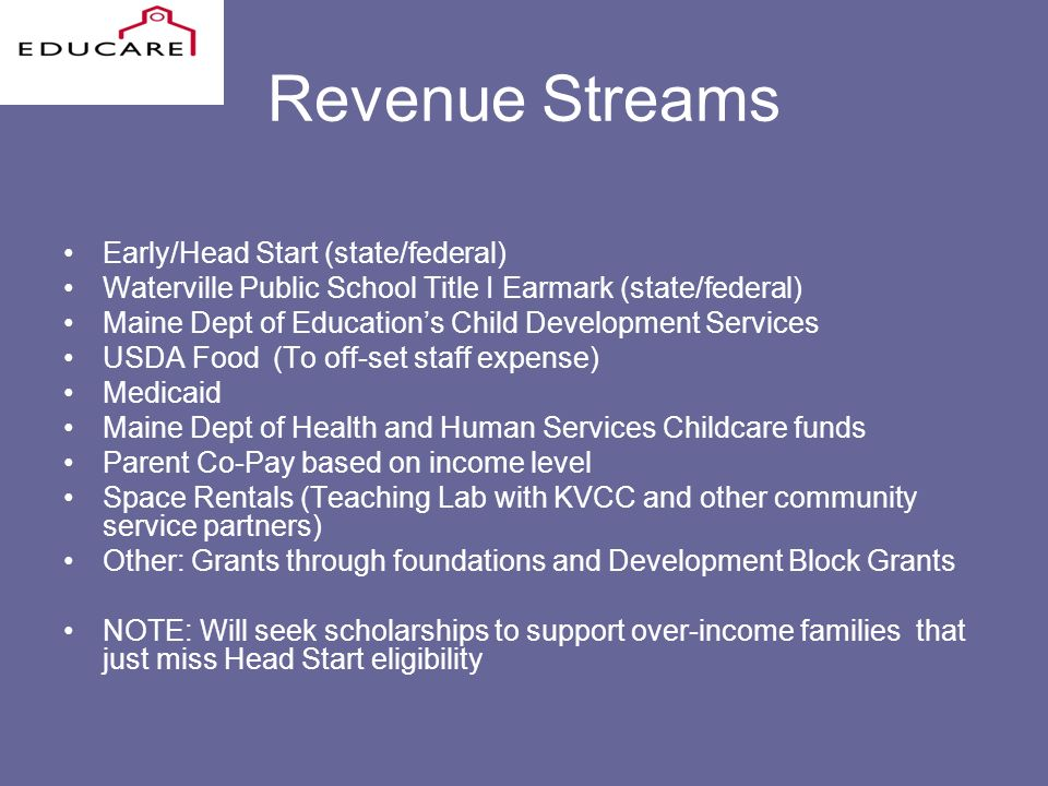 Revenue Streams Early/Head Start (state/federal) Waterville Public School Title I Earmark (state/federal) Maine Dept of Educations Child Development Services USDA Food(To off-set staff expense) Medicaid Maine Dept of Health and Human Services Childcare funds Parent Co-Pay based on income level Space Rentals (Teaching Lab with KVCC and other community service partners) Other: Grants through foundations and Development Block Grants NOTE: Will seek scholarships to support over-income families that just miss Head Start eligibility