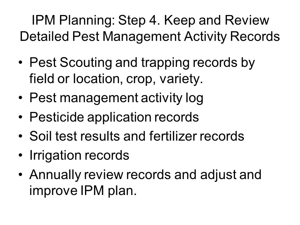 IPM Planning: Step 4. Keep and Review Detailed Pest Management Activity Records Pest Scouting and trapping records by field or location, crop, variety