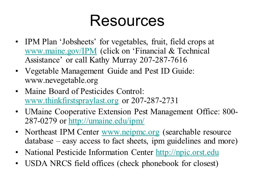 Resources IPM Plan Jobsheets for vegetables, fruit, field crops at www.maine.gov/IPM (click on Financial & Technical Assistance or call Kathy Murray 207-287-7616 www.maine.gov/IPM Vegetable Management Guide and Pest ID Guide: www.nevegetable.org Maine Board of Pesticides Control: www.thinkfirstspraylast.org or 207-287-2731 www.thinkfirstspraylast.org UMaine Cooperative Extension Pest Management Office: 800- 287-0279 or http://umaine.edu/ipm/http://umaine.edu/ipm/ Northeast IPM Center www.neipmc.org (searchable resource database – easy access to fact sheets, ipm guidelines and more)www.neipmc.org National Pesticide Information Center http://npic.orst.eduhttp://npic.orst.edu USDA NRCS field offices (check phonebook for closest)