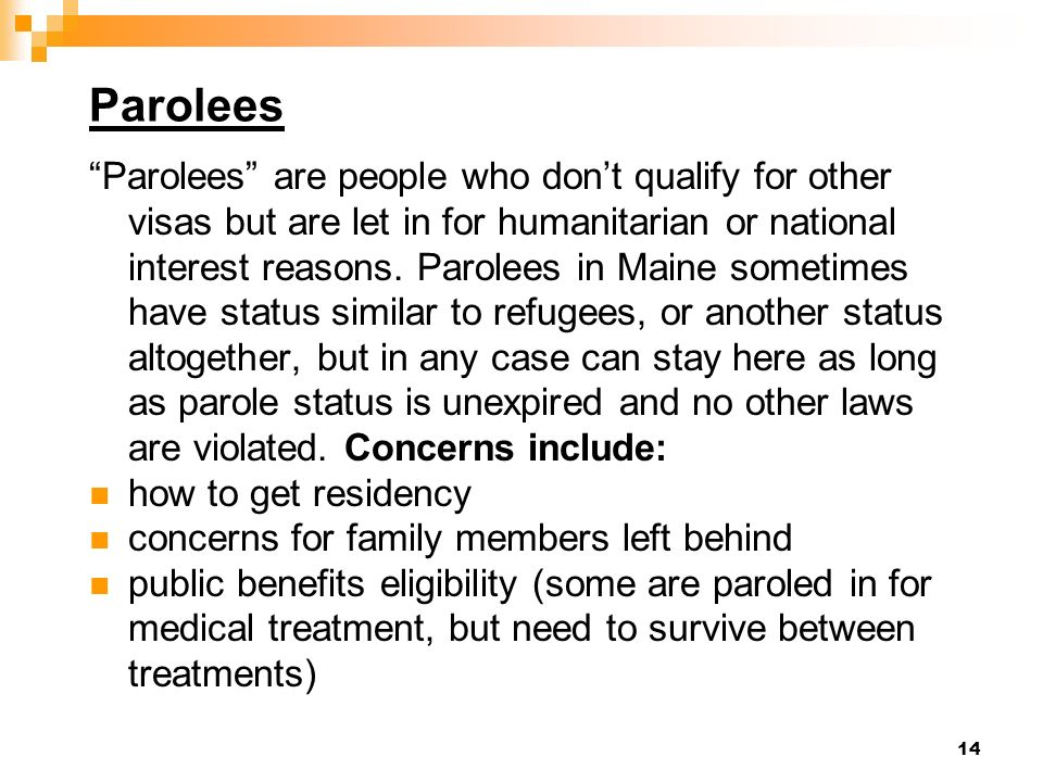 14 Parolees Parolees are people who dont qualify for other visas but are let in for humanitarian or national interest reasons.