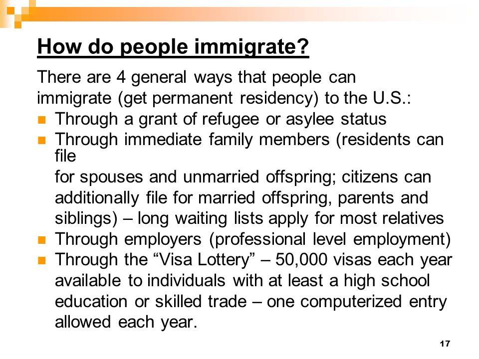 17 How do people immigrate? There are 4 general ways that people can immigrate (get permanent residency) to the U.S.: Through a grant of refugee or as