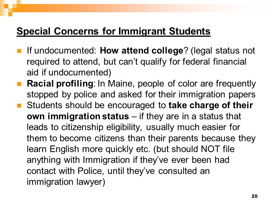 20 Special Concerns for Immigrant Students If undocumented: How attend college.