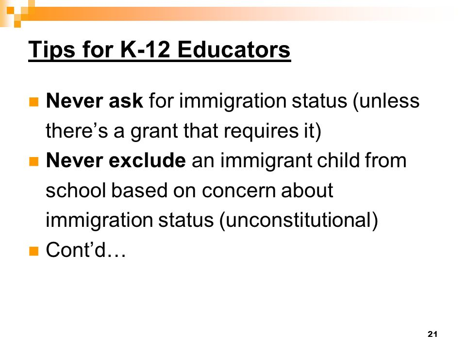 21 Tips for K-12 Educators Never ask for immigration status (unless theres a grant that requires it) Never exclude an immigrant child from school based on concern about immigration status (unconstitutional) Contd…