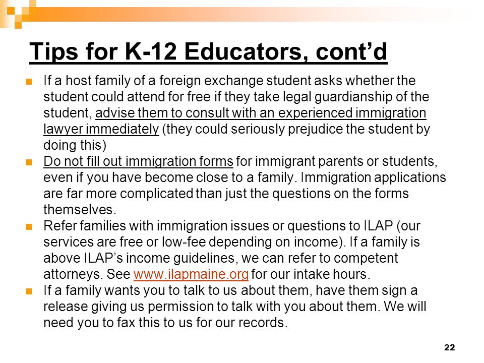 22 Tips for K-12 Educators, contd If a host family of a foreign exchange student asks whether the student could attend for free if they take legal gua
