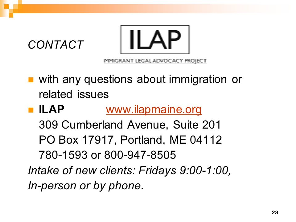 23 CONTACT with any questions about immigration or related issues ILAP www.ilapmaine.orgwww.ilapmaine.org 309 Cumberland Avenue, Suite 201 PO Box 17917, Portland, ME 04112 780-1593 or 800-947-8505 Intake of new clients: Fridays 9:00-1:00, In-person or by phone.