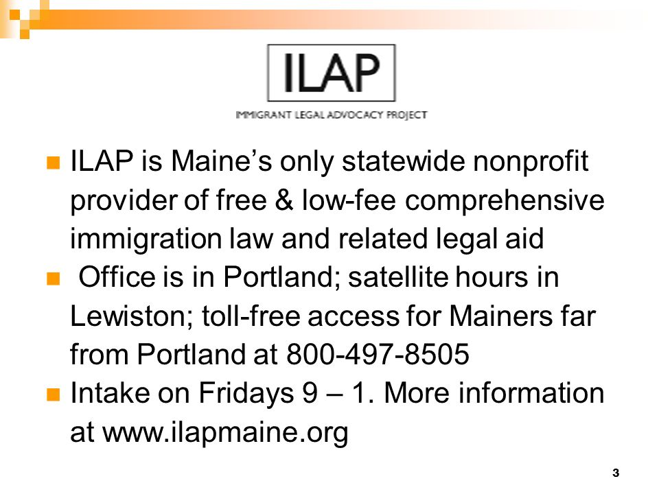 3 ILAP is Maines only statewide nonprofit provider of free & low-fee comprehensive immigration law and related legal aid Office is in Portland; satell