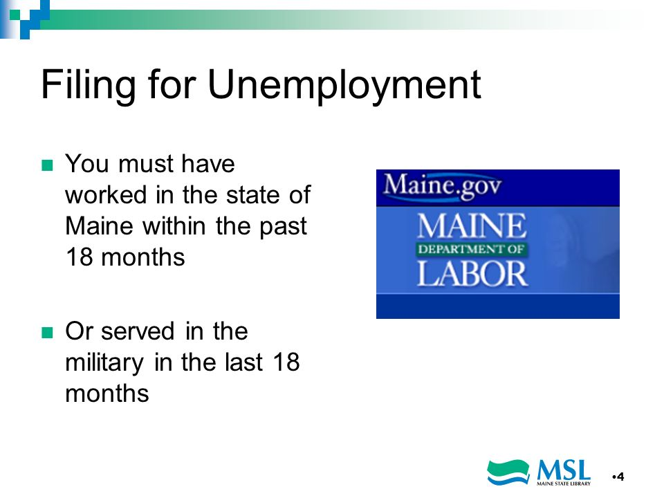 Filing for Unemployment You must have worked in the state of Maine within the past 18 months Or served in the military in the last 18 months 4