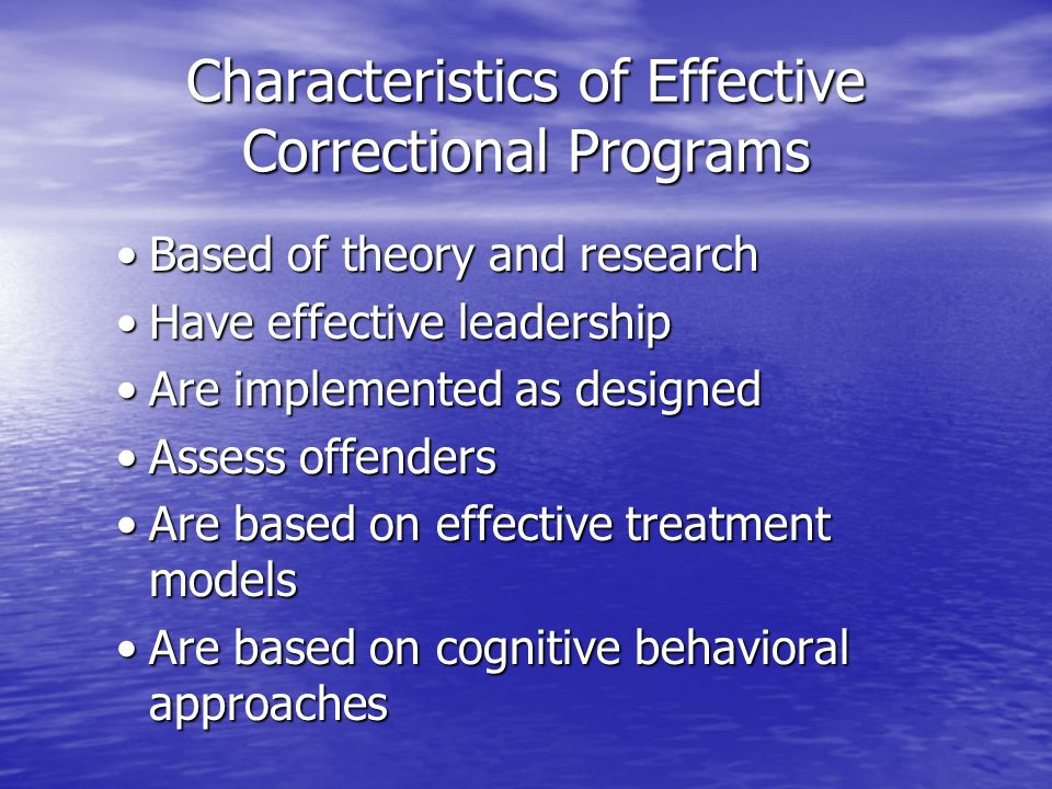 Characteristics of Effective Correctional Programs Based of theory and researchBased of theory and research Have effective leadershipHave effective le