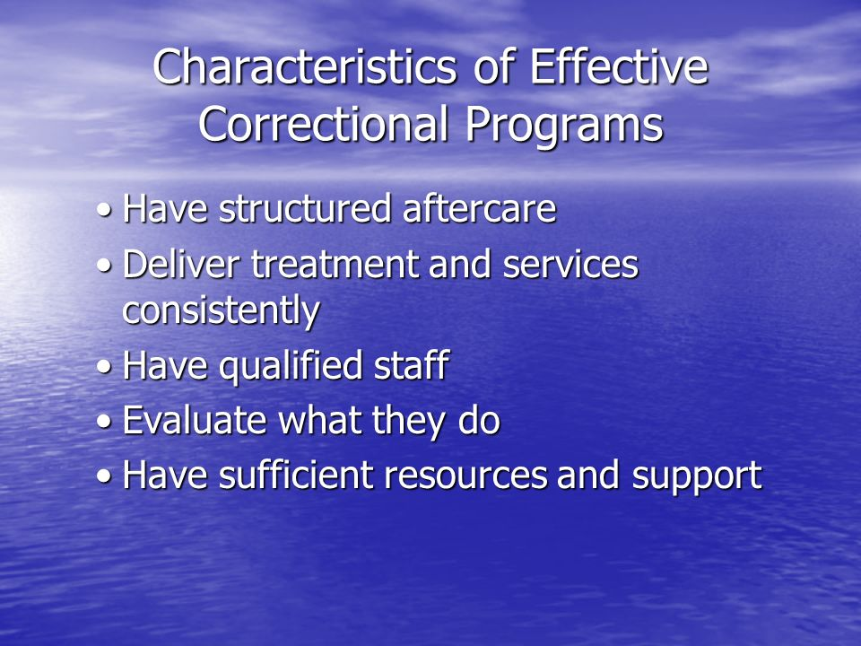 Characteristics of Effective Correctional Programs Have structured aftercareHave structured aftercare Deliver treatment and services consistentlyDeliv