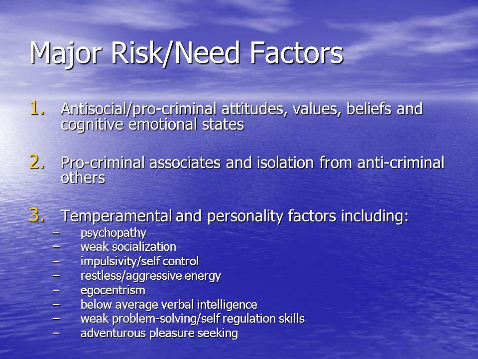 Major Risk/Need Factors 1. Antisocial/pro-criminal attitudes, values, beliefs and cognitive emotional states 2. Pro-criminal associates and isolation