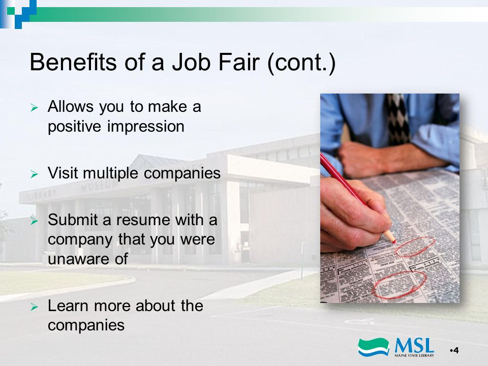 Benefits of a Job Fair (cont.) Allows you to make a positive impression Visit multiple companies Submit a resume with a company that you were unaware