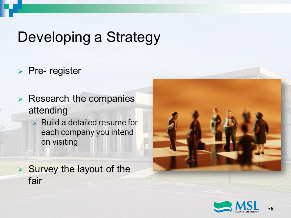 Developing a Strategy Pre- register Research the companies attending Build a detailed resume for each company you intend on visiting Survey the layout of the fair 5