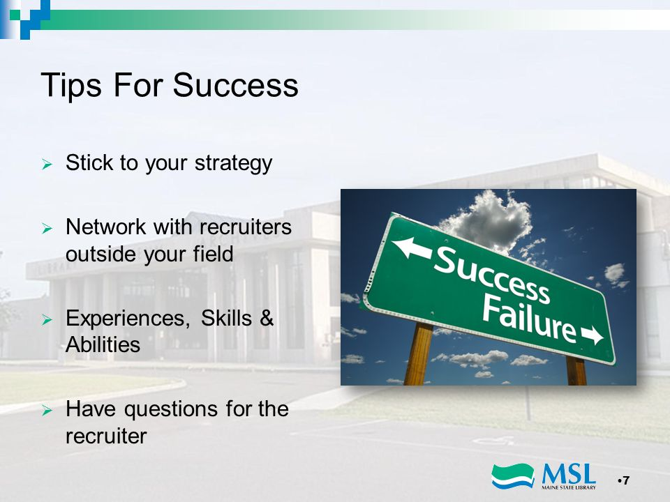 Tips For Success Stick to your strategy Network with recruiters outside your field Experiences, Skills & Abilities Have questions for the recruiter 7