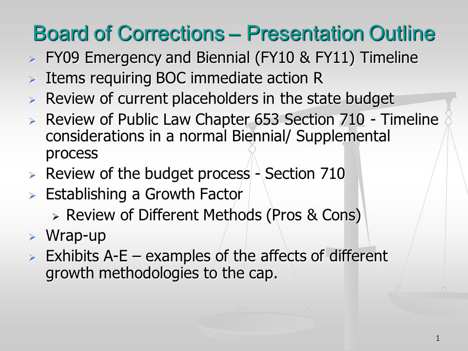 1 Board of Corrections – Presentation Outline FY09 Emergency and Biennial (FY10 & FY11) Timeline FY09 Emergency and Biennial (FY10 & FY11) Timeline Items requiring BOC immediate action R Items requiring BOC immediate action R Review of current placeholders in the state budget Review of current placeholders in the state budget Review of Public Law Chapter 653 Section 710 - Timeline considerations in a normal Biennial/ Supplemental process Review of Public Law Chapter 653 Section 710 - Timeline considerations in a normal Biennial/ Supplemental process Review of the budget process - Section 710 Review of the budget process - Section 710 Establishing a Growth Factor Establishing a Growth Factor Review of Different Methods (Pros & Cons) Review of Different Methods (Pros & Cons) Wrap-up Wrap-up Exhibits A-E – examples of the affects of different growth methodologies to the cap.