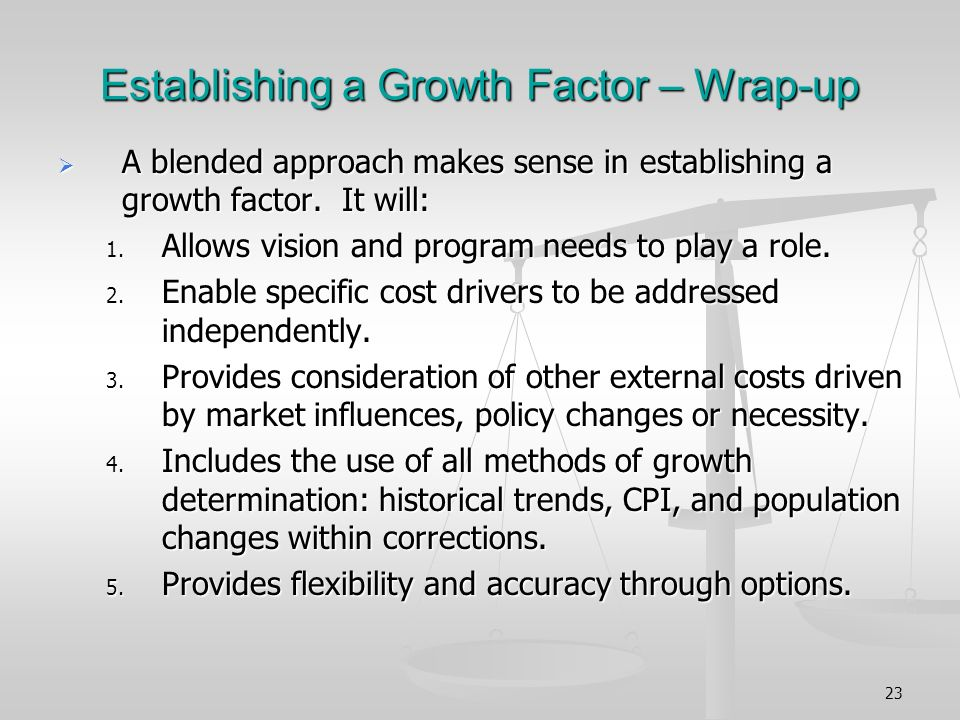 23 Establishing a Growth Factor – Wrap-up A blended approach makes sense in establishing a growth factor.
