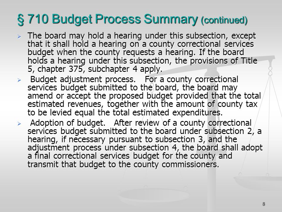 8 § 710 Budget Process Summary (continued) The board may hold a hearing under this subsection, except that it shall hold a hearing on a county correctional services budget when the county requests a hearing.