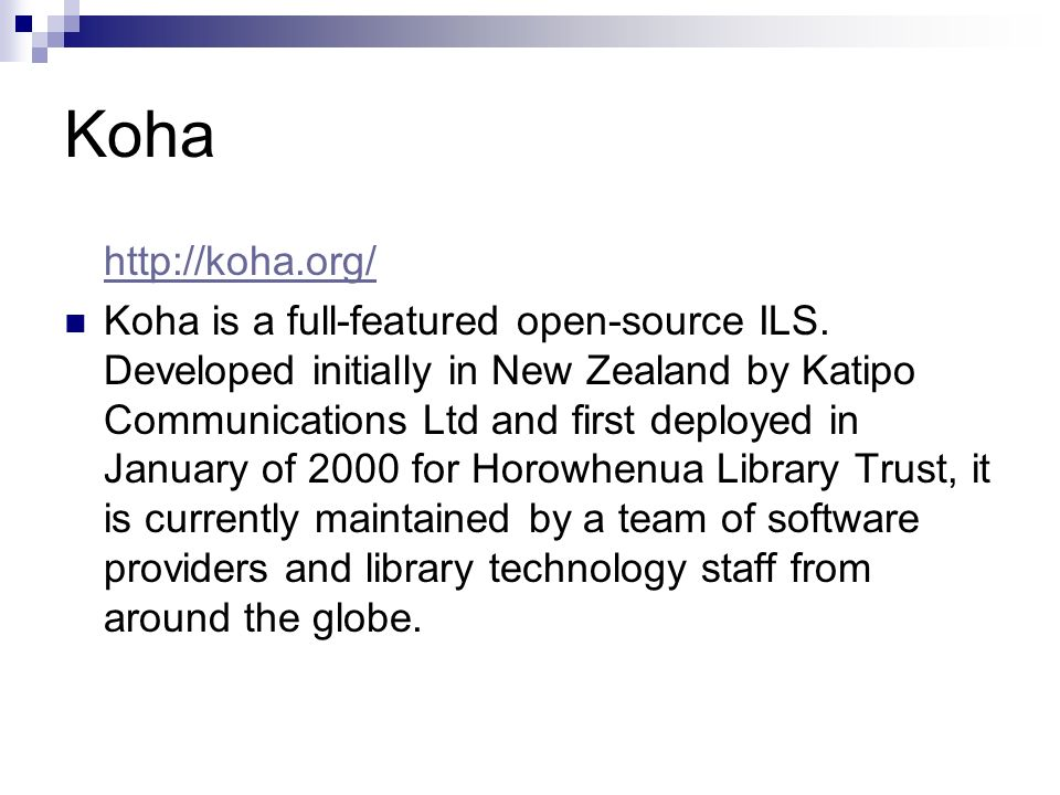 Koha http://koha.org/ Koha is a full-featured open-source ILS. Developed initially in New Zealand by Katipo Communications Ltd and first deployed in J
