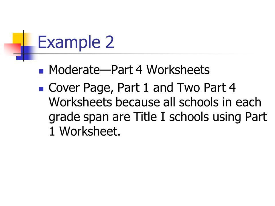 Example 2 ModeratePart 4 Worksheets Cover Page, Part 1 and Two Part 4 Worksheets because all schools in each grade span are Title I schools using Part