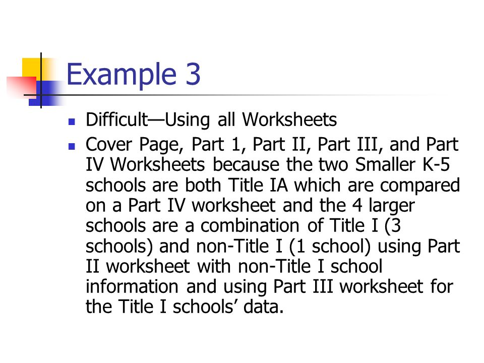 Example 3 DifficultUsing all Worksheets Cover Page, Part 1, Part II, Part III, and Part IV Worksheets because the two Smaller K-5 schools are both Title IA which are compared on a Part IV worksheet and the 4 larger schools are a combination of Title I (3 schools) and non-Title I (1 school) using Part II worksheet with non-Title I school information and using Part III worksheet for the Title I schools data.
