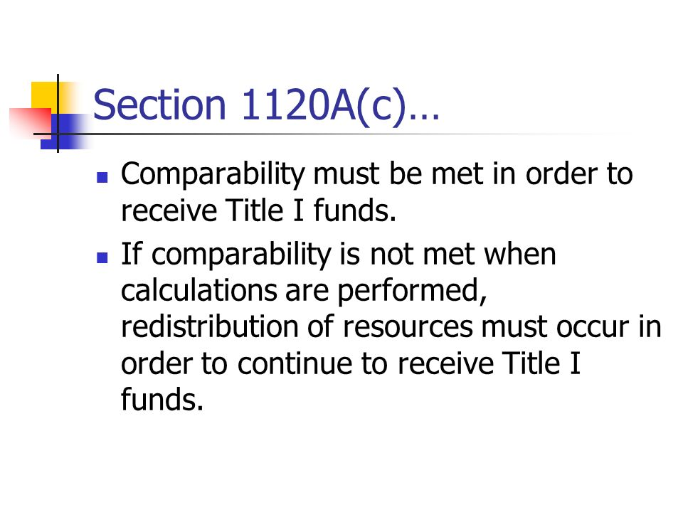 Section 1120A(c)… Comparability must be met in order to receive Title I funds. If comparability is not met when calculations are performed, redistribu