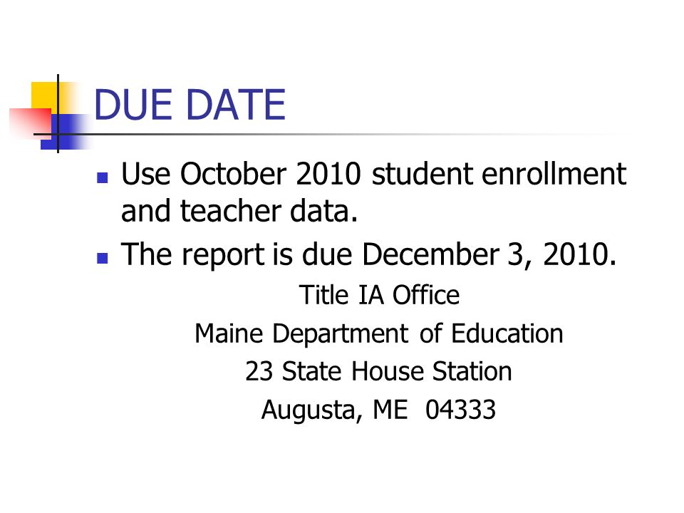 DUE DATE Use October 2010 student enrollment and teacher data. The report is due December 3, 2010. Title IA Office Maine Department of Education 23 St