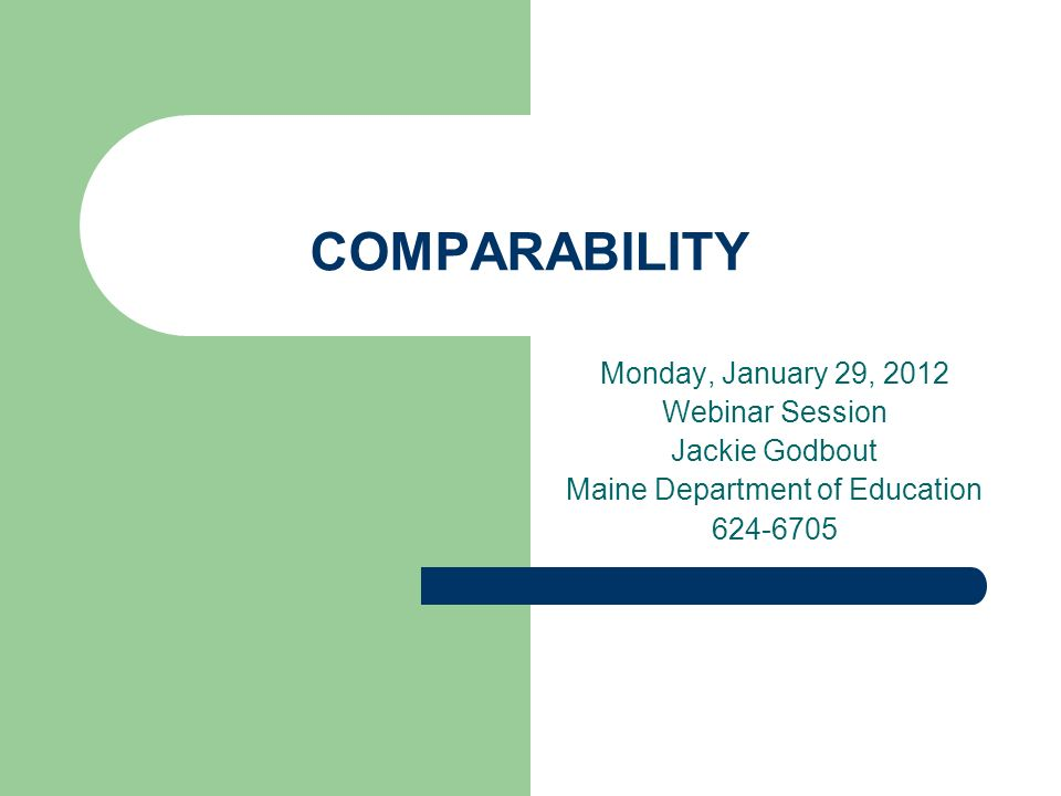 COMPARABILITY Monday, January 29, 2012 Webinar Session Jackie Godbout Maine Department of Education 624-6705