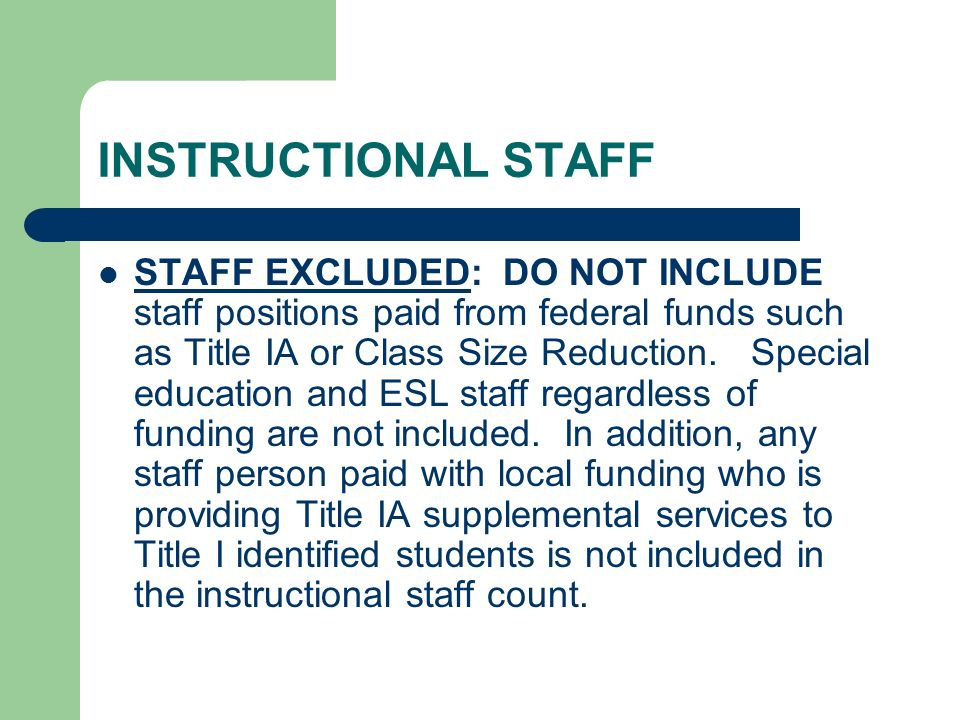 INSTRUCTIONAL STAFF STAFF EXCLUDED: DO NOT INCLUDE staff positions paid from federal funds such as Title IA or Class Size Reduction. Special education