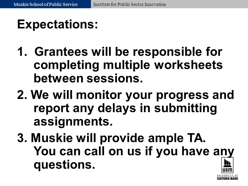 Muskie School of Public ServiceInstitute for Public Sector Innovation Expectations: 1. Grantees will be responsible for completing multiple worksheets