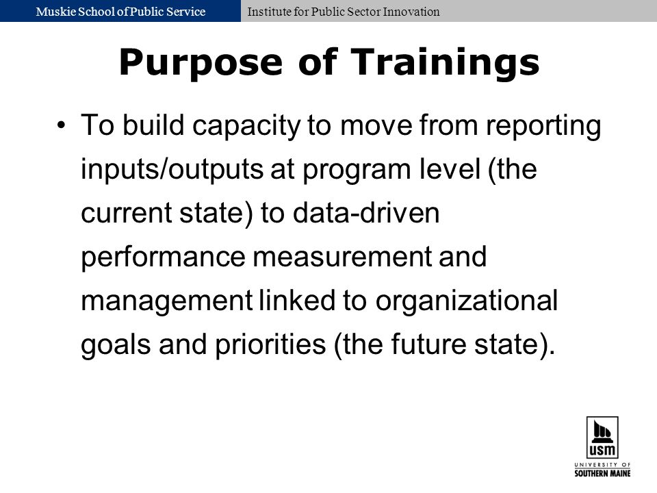 Muskie School of Public ServiceInstitute for Public Sector Innovation Purpose of Trainings To build capacity to move from reporting inputs/outputs at