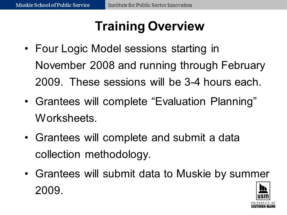 Muskie School of Public ServiceInstitute for Public Sector Innovation Four Logic Model sessions starting in November 2008 and running through February 2009.