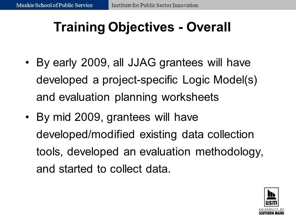 Muskie School of Public ServiceInstitute for Public Sector Innovation By early 2009, all JJAG grantees will have developed a project-specific Logic Model(s) and evaluation planning worksheets By mid 2009, grantees will have developed/modified existing data collection tools, developed an evaluation methodology, and started to collect data.