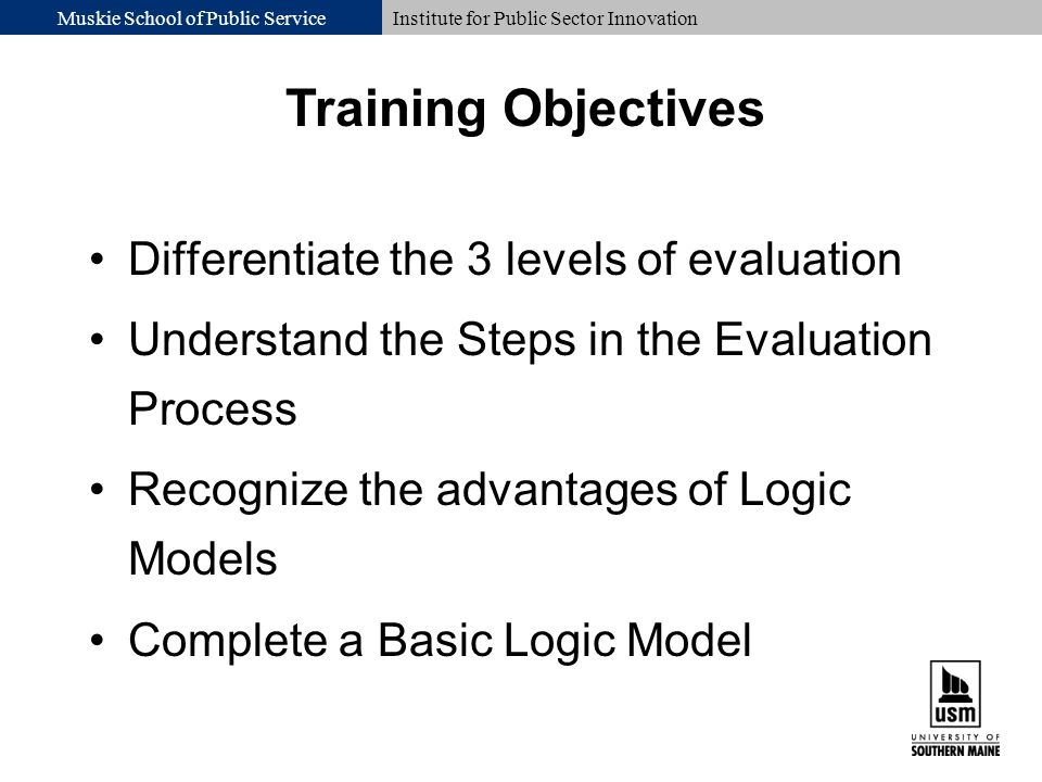 Muskie School of Public ServiceInstitute for Public Sector Innovation Differentiate the 3 levels of evaluation Understand the Steps in the Evaluation Process Recognize the advantages of Logic Models Complete a Basic Logic Model Training Objectives
