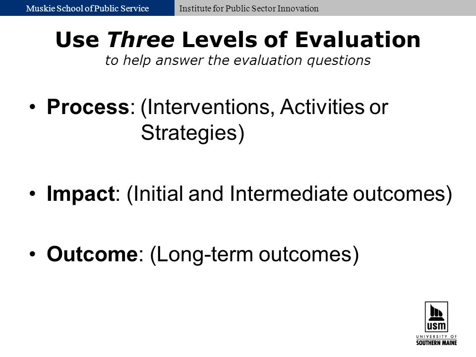 Muskie School of Public ServiceInstitute for Public Sector Innovation Use Three Levels of Evaluation to help answer the evaluation questions Process: (Interventions, Activities or Strategies) Impact: (Initial and Intermediate outcomes) Outcome: (Long-term outcomes)