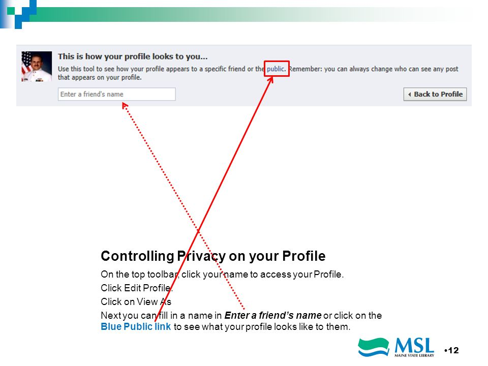Controlling Privacy on your Profile On the top toolbar, click your name to access your Profile. Click Edit Profile. Click on View As Next you can fill