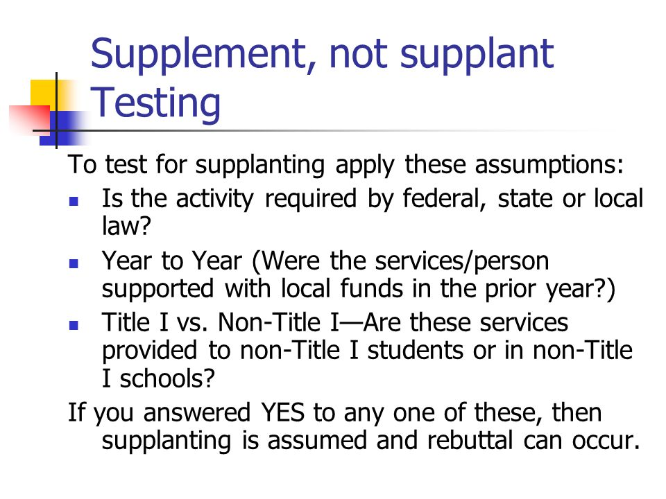 Supplement, not supplant Testing To test for supplanting apply these assumptions: Is the activity required by federal, state or local law? Year to Yea