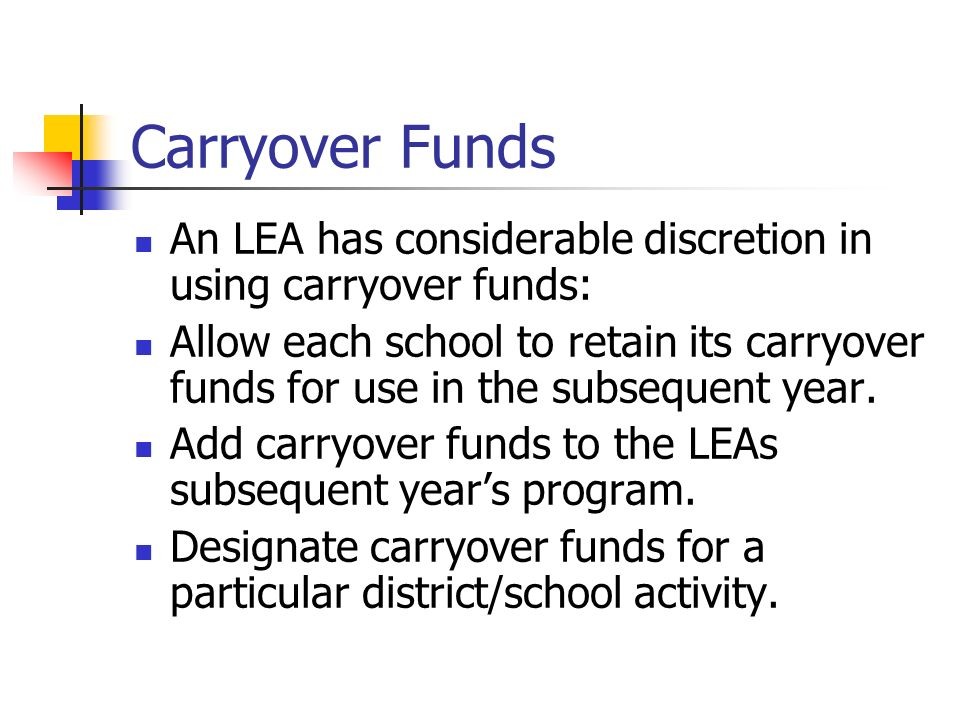 Carryover Funds An LEA has considerable discretion in using carryover funds: Allow each school to retain its carryover funds for use in the subsequent