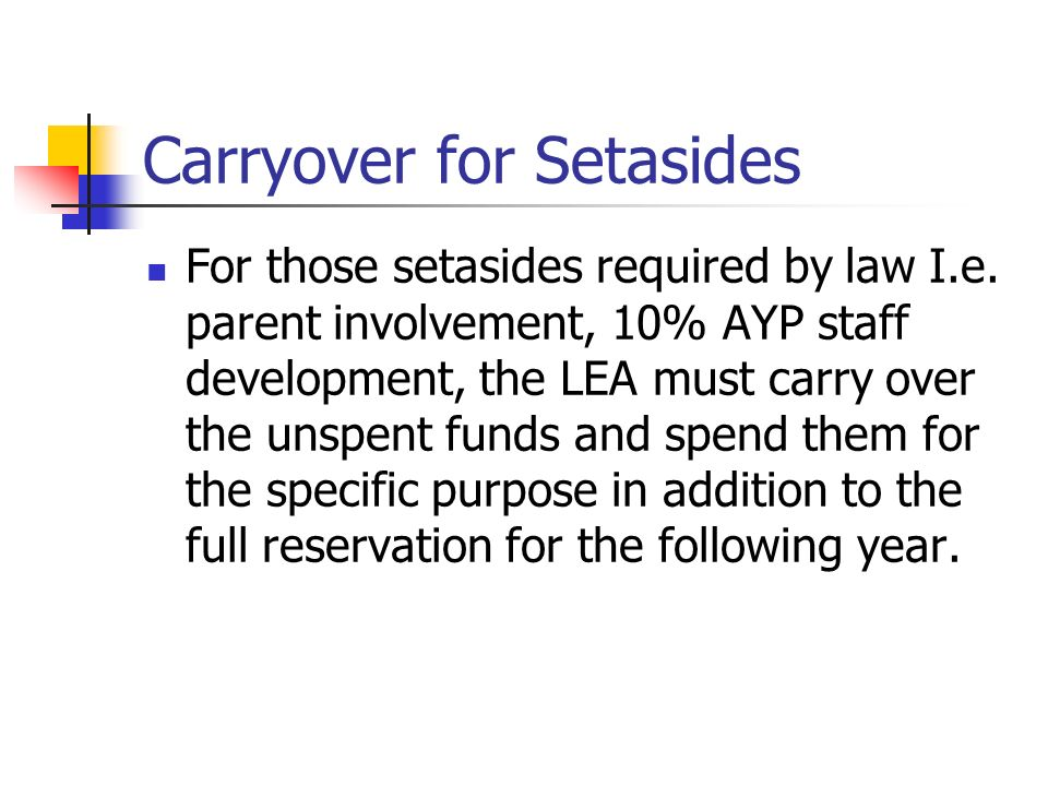 Carryover for Setasides For those setasides required by law I.e. parent involvement, 10% AYP staff development, the LEA must carry over the unspent fu