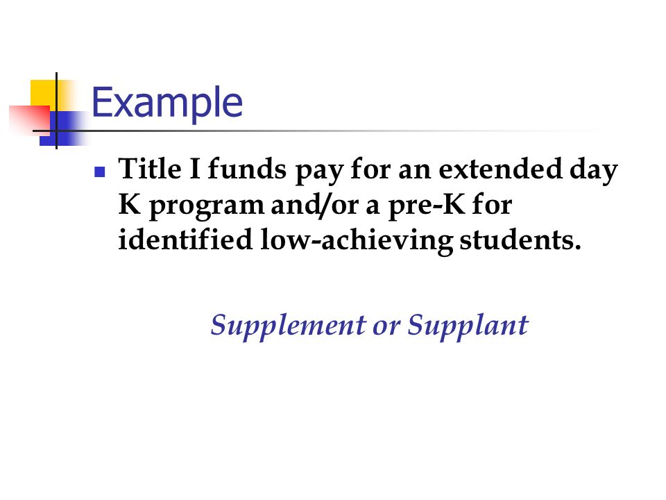 Example Title I funds pay for an extended day K program and/or a pre-K for identified low-achieving students. Supplement or Supplant